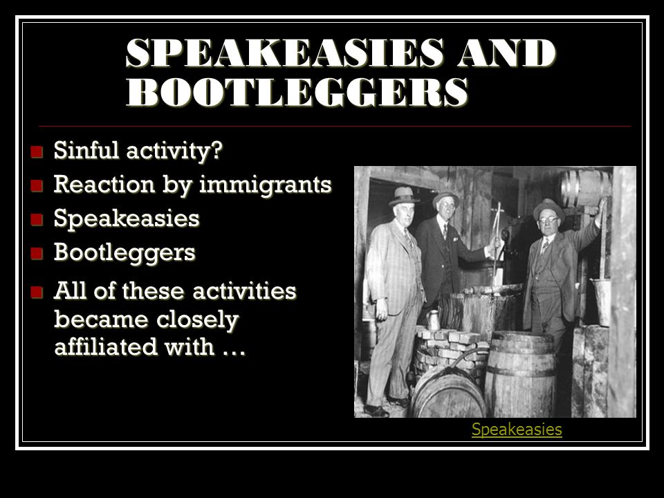 SPEAKEASIES AND BOOTLEGGERS Speakeasies Sinful activity? Sinful activity? Reaction by immigrants Reaction by immigrants Speakeasies Speakeasies Bootle
