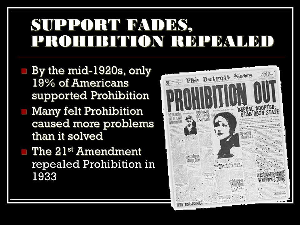 SUPPORT FADES, PROHIBITION REPEALED By the mid-1920s, only 19% of Americans supported Prohibition By the mid-1920s, only 19% of Americans supported Pr