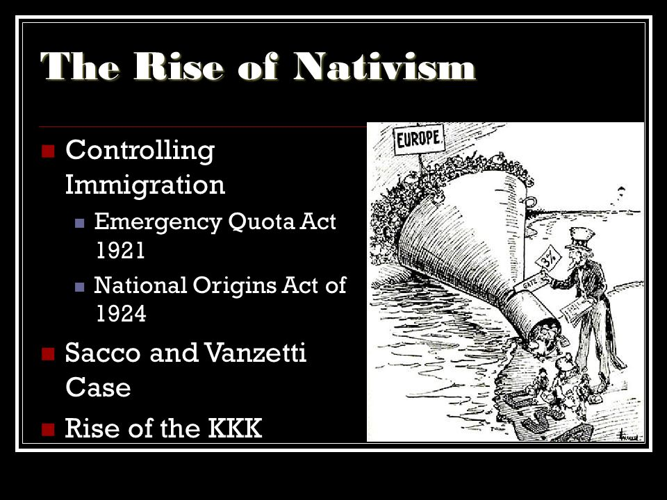 The Rise of Nativism Controlling Immigration Emergency Quota Act 1921 National Origins Act of 1924 Sacco and Vanzetti Case Rise of the KKK