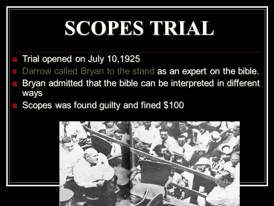 SCOPES TRIAL Trial opened on July 10,1925 Trial opened on July 10,1925 as an expert on the bible. Darrow called Bryan to the stand as an expert on the
