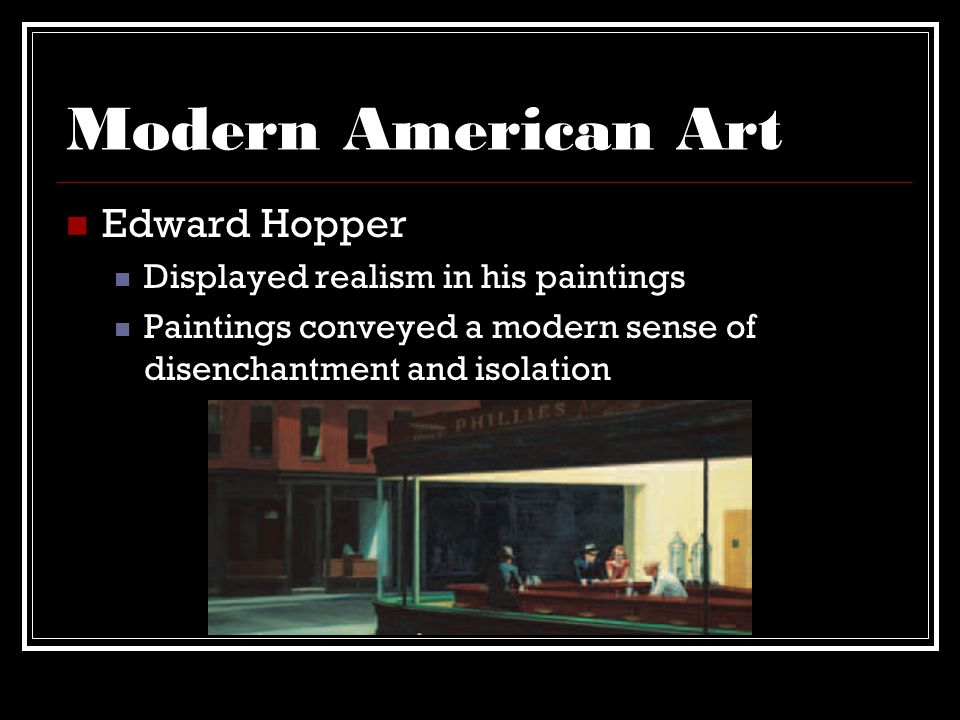 Modern American Art Edward Hopper Displayed realism in his paintings Paintings conveyed a modern sense of disenchantment and isolation