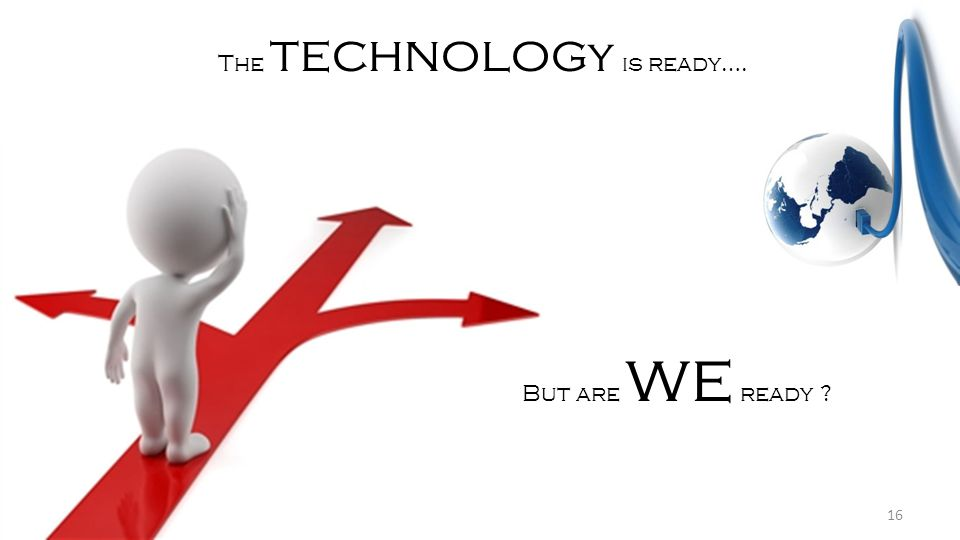 The technolog y is ready…. But are we ready ? 16