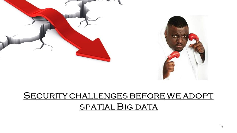 Security challenges before we adopt spatial Big data 19