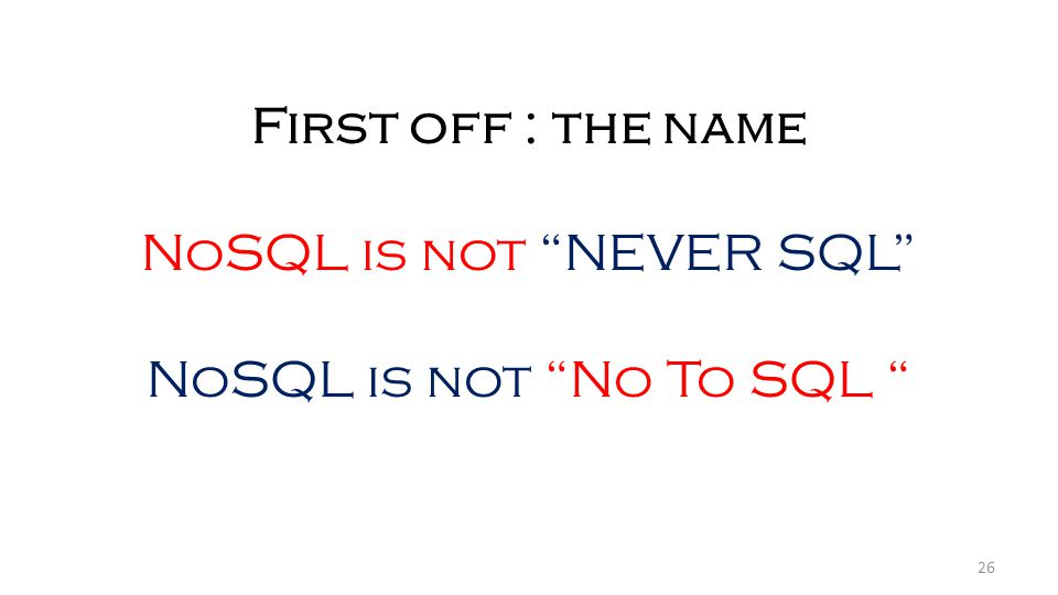 26 First off : the name NoSQL is not NEVER SQL NoSQL is not No To SQL
