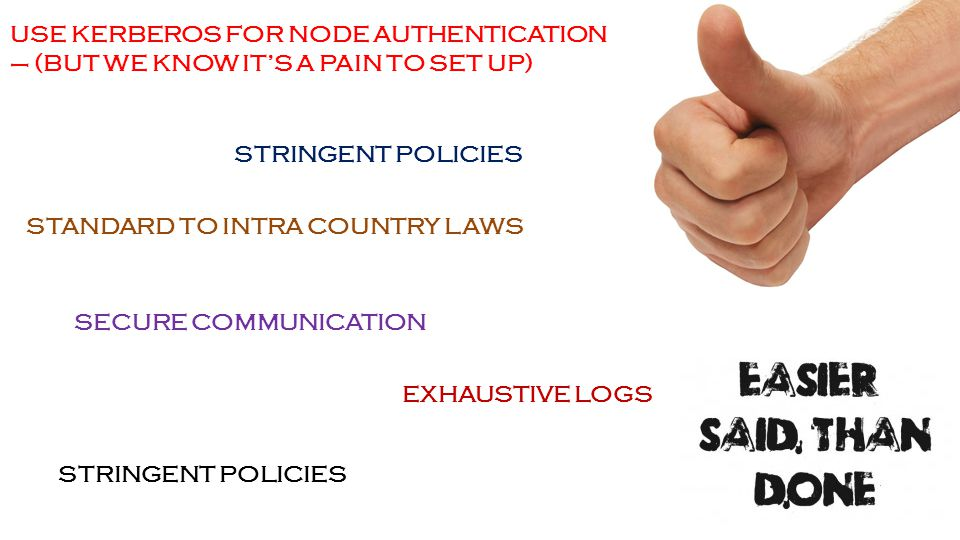 47 USE KERBEROS FOR NODE AUTHENTICATION – (BUT WE KNOW IT'S A PAIN TO SET UP) STRINGENT POLICIES STANDARD TO INTRA COUNTRY LAWS EXHAUSTIVE LOGS SECURE COMMUNICATION STRINGENT POLICIES
