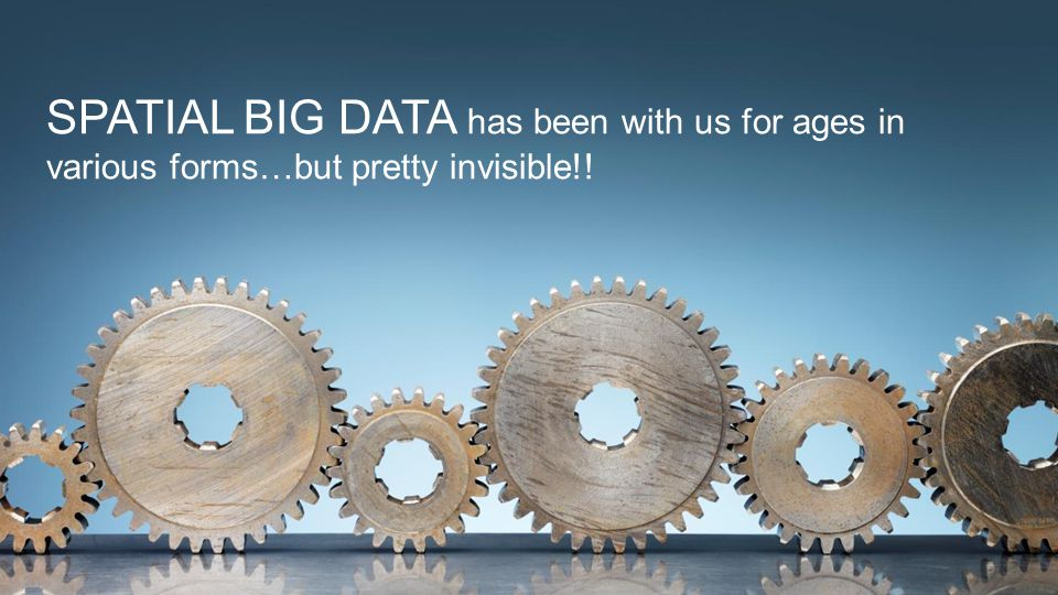 SPATIAL BIG DATA has been with us for ages in various forms…but pretty invisible!! 5