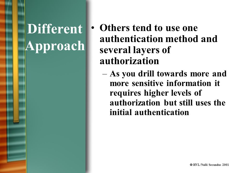  HVL/Nulli Secundus 2001 Different Approach Others tend to use one authentication method and several layers of authorization –As you drill towards more and more sensitive information it requires higher levels of authorization but still uses the initial authentication