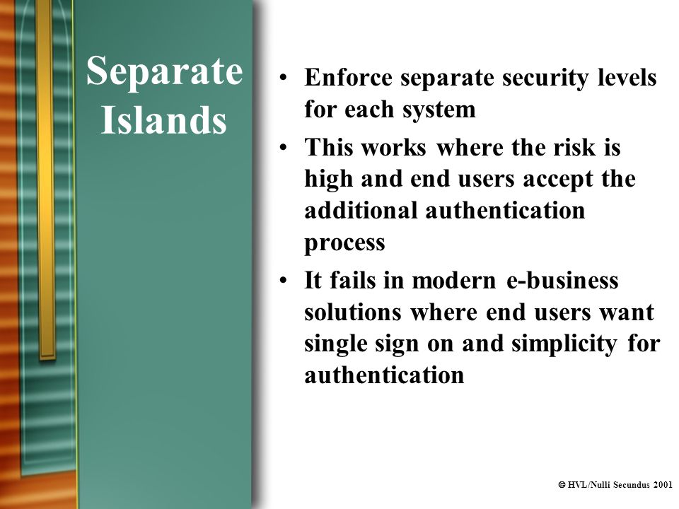  HVL/Nulli Secundus 2001 Separate Islands Enforce separate security levels for each system This works where the risk is high and end users accept the additional authentication process It fails in modern e-business solutions where end users want single sign on and simplicity for authentication