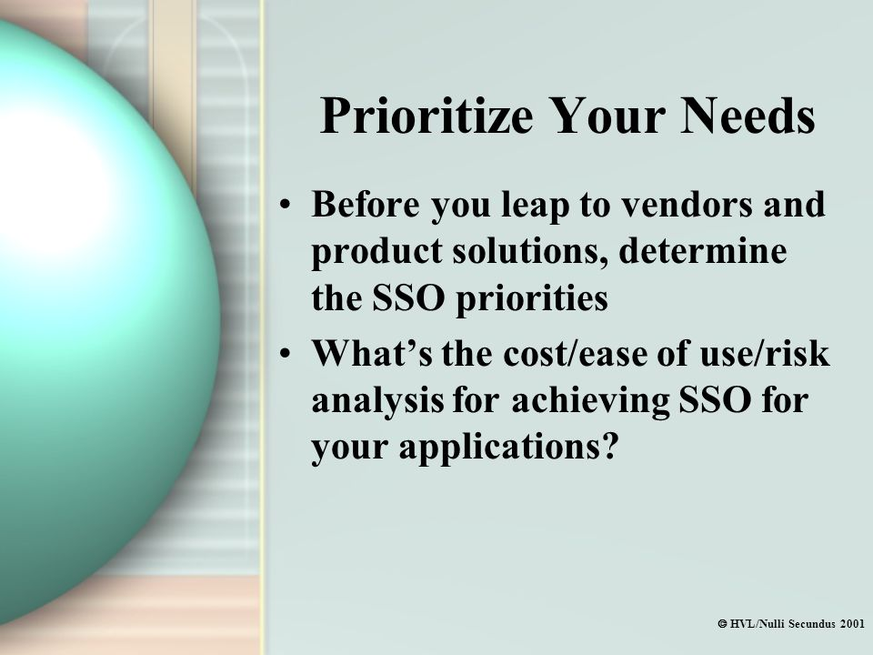  HVL/Nulli Secundus 2001 Prioritize Your Needs Before you leap to vendors and product solutions, determine the SSO priorities What's the cost/ease of use/risk analysis for achieving SSO for your applications