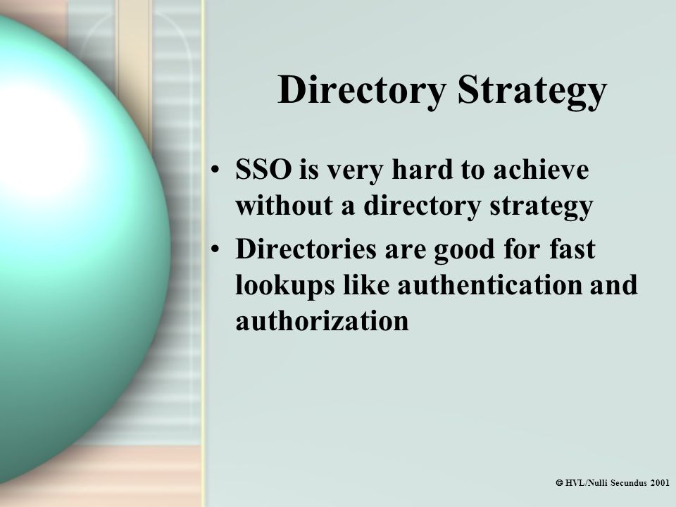  HVL/Nulli Secundus 2001 Directory Strategy SSO is very hard to achieve without a directory strategy Directories are good for fast lookups like authentication and authorization
