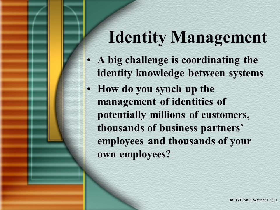  HVL/Nulli Secundus 2001 Identity Management A big challenge is coordinating the identity knowledge between systems How do you synch up the management of identities of potentially millions of customers, thousands of business partners' employees and thousands of your own employees?