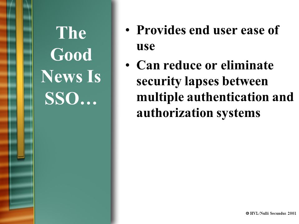  HVL/Nulli Secundus 2001 The Good News Is SSO… Provides end user ease of use Can reduce or eliminate security lapses between multiple authentication and authorization systems