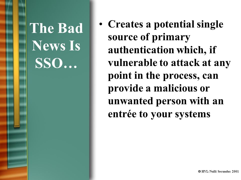  HVL/Nulli Secundus 2001 The Bad News Is SSO… Creates a potential single source of primary authentication which, if vulnerable to attack at any point in the process, can provide a malicious or unwanted person with an entrée to your systems