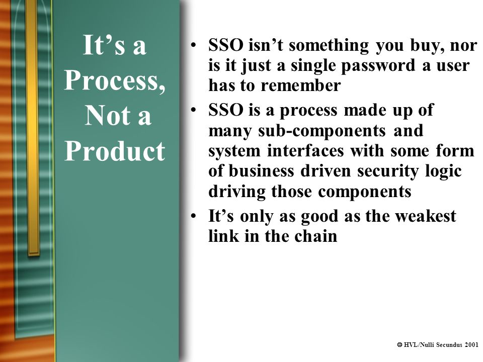  HVL/Nulli Secundus 2001 It's a Process, Not a Product SSO isn't something you buy, nor is it just a single password a user has to remember SSO is a process made up of many sub-components and system interfaces with some form of business driven security logic driving those components It's only as good as the weakest link in the chain