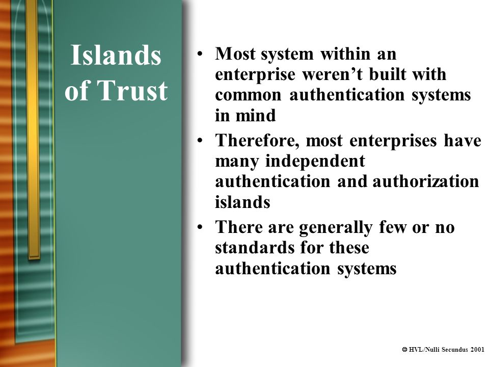  HVL/Nulli Secundus 2001 Islands of Trust Most system within an enterprise weren't built with common authentication systems in mind Therefore, most enterprises have many independent authentication and authorization islands There are generally few or no standards for these authentication systems