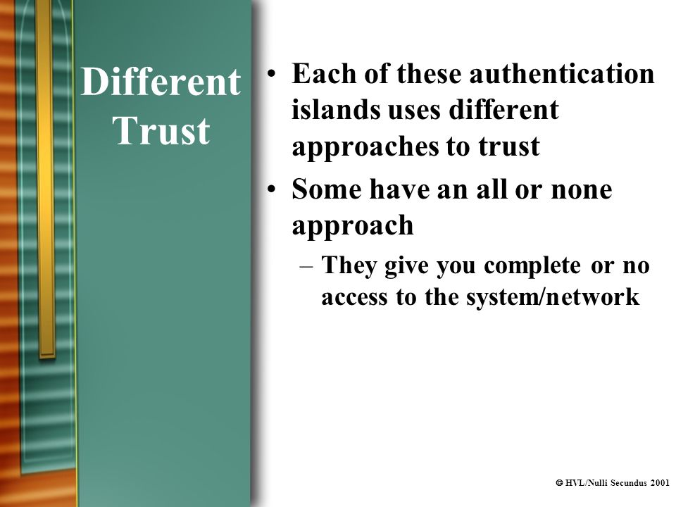  HVL/Nulli Secundus 2001 Different Trust Each of these authentication islands uses different approaches to trust Some have an all or none approach –They give you complete or no access to the system/network