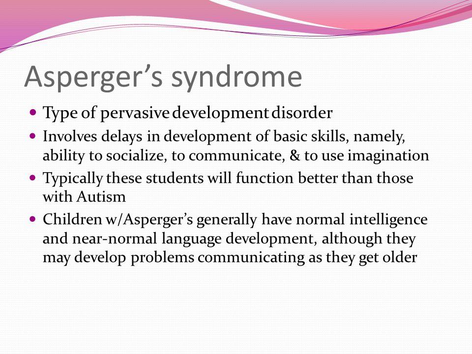 Asperger's syndrome Type of pervasive development disorder Involves delays in development of basic skills, namely, ability to socialize, to communicat