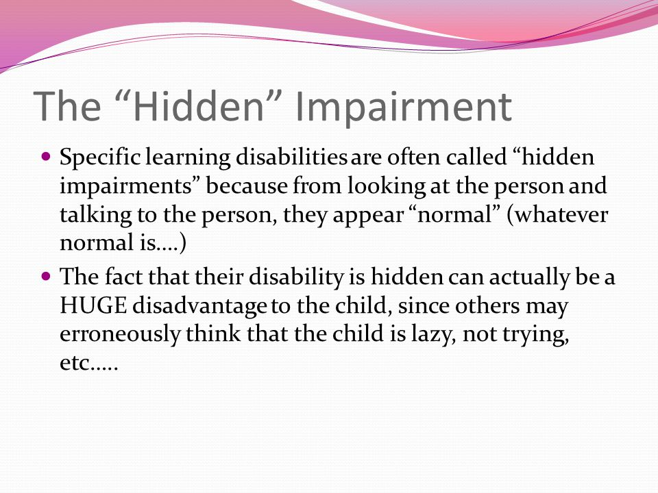 """The """"Hidden"""" Impairment Specific learning disabilities are often called """"hidden impairments"""" because from looking at the person and talking to the per"""