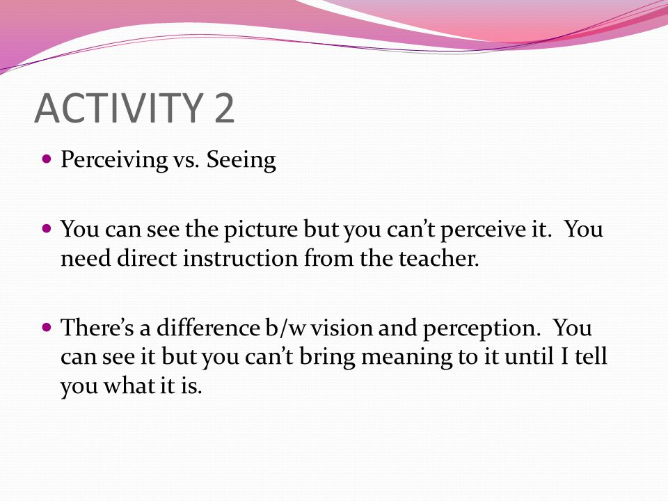 ACTIVITY 2 Perceiving vs. Seeing You can see the picture but you can't perceive it. You need direct instruction from the teacher. There's a difference
