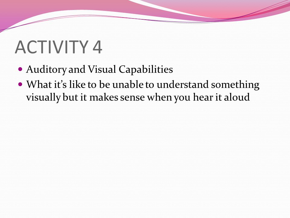 ACTIVITY 4 Auditory and Visual Capabilities What it's like to be unable to understand something visually but it makes sense when you hear it aloud