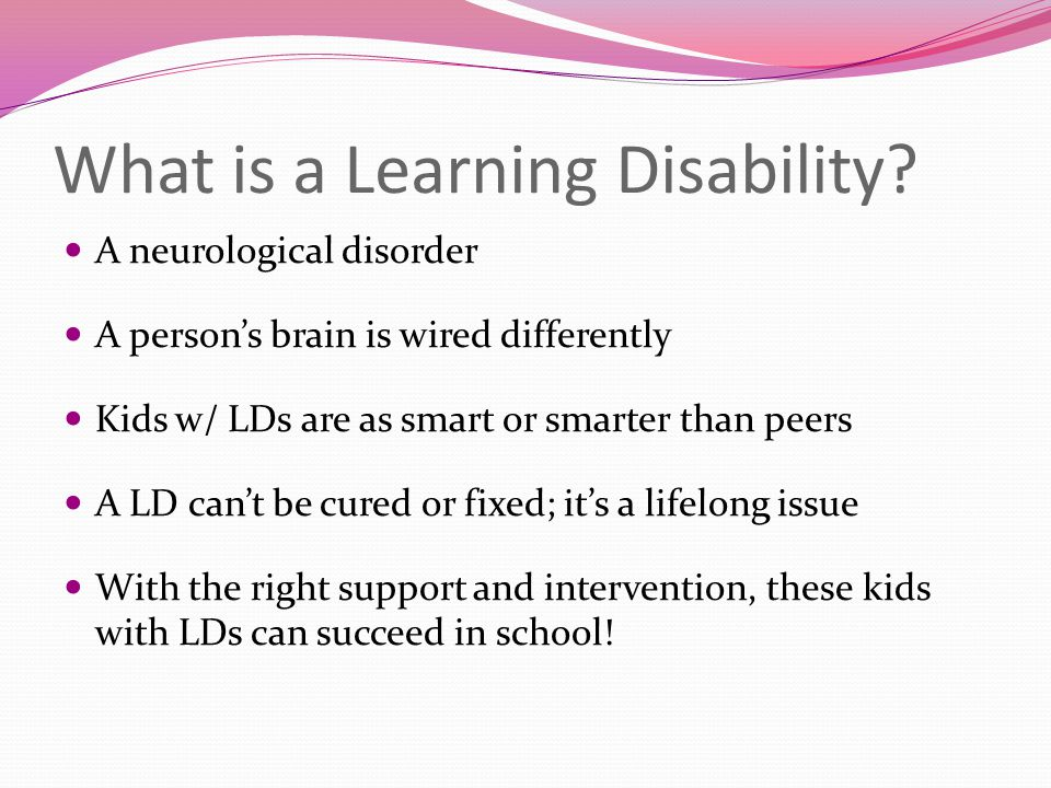 What is a Learning Disability? A neurological disorder A person's brain is wired differently Kids w/ LDs are as smart or smarter than peers A LD can't