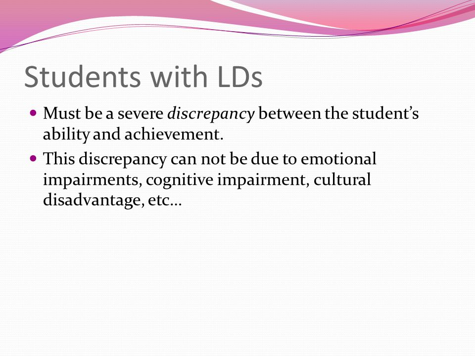 Students with LDs Must be a severe discrepancy between the student's ability and achievement. This discrepancy can not be due to emotional impairments