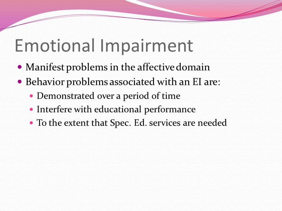 Emotional Impairment Manifest problems in the affective domain Behavior problems associated with an EI are: Demonstrated over a period of time Interfe
