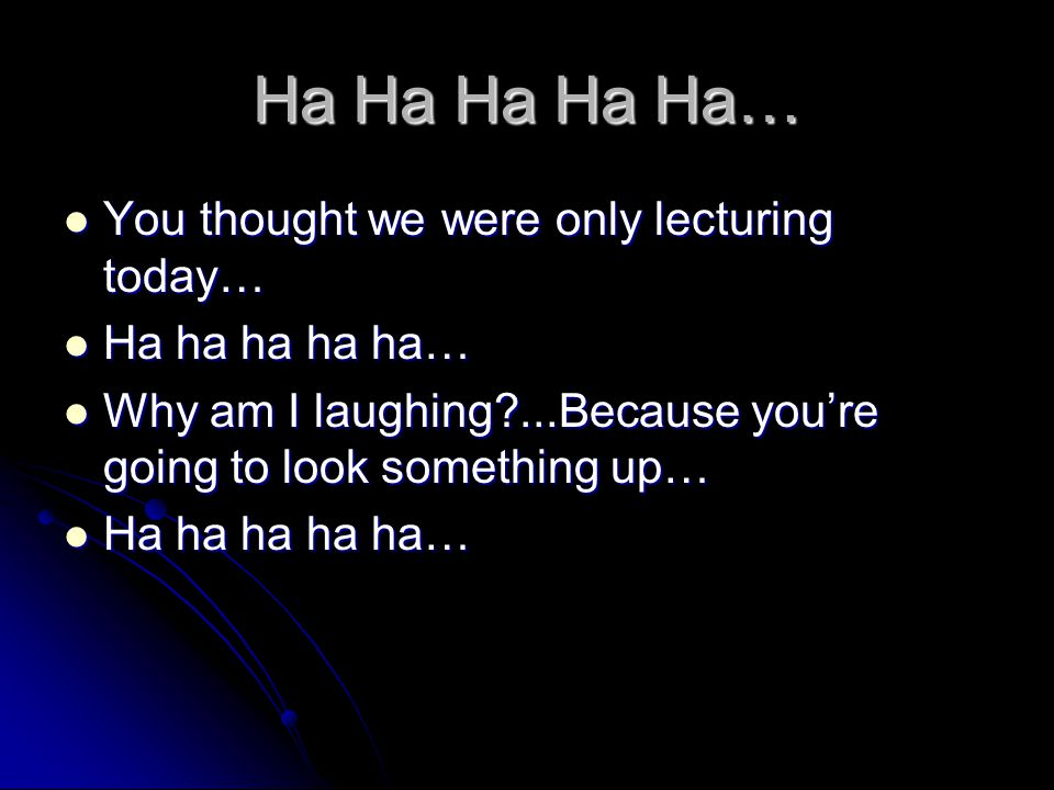 Ha Ha Ha Ha Ha… You thought we were only lecturing today… You thought we were only lecturing today… Ha ha ha ha ha… Ha ha ha ha ha… Why am I laughing?...Because you're going to look something up… Why am I laughing?...Because you're going to look something up… Ha ha ha ha ha… Ha ha ha ha ha…