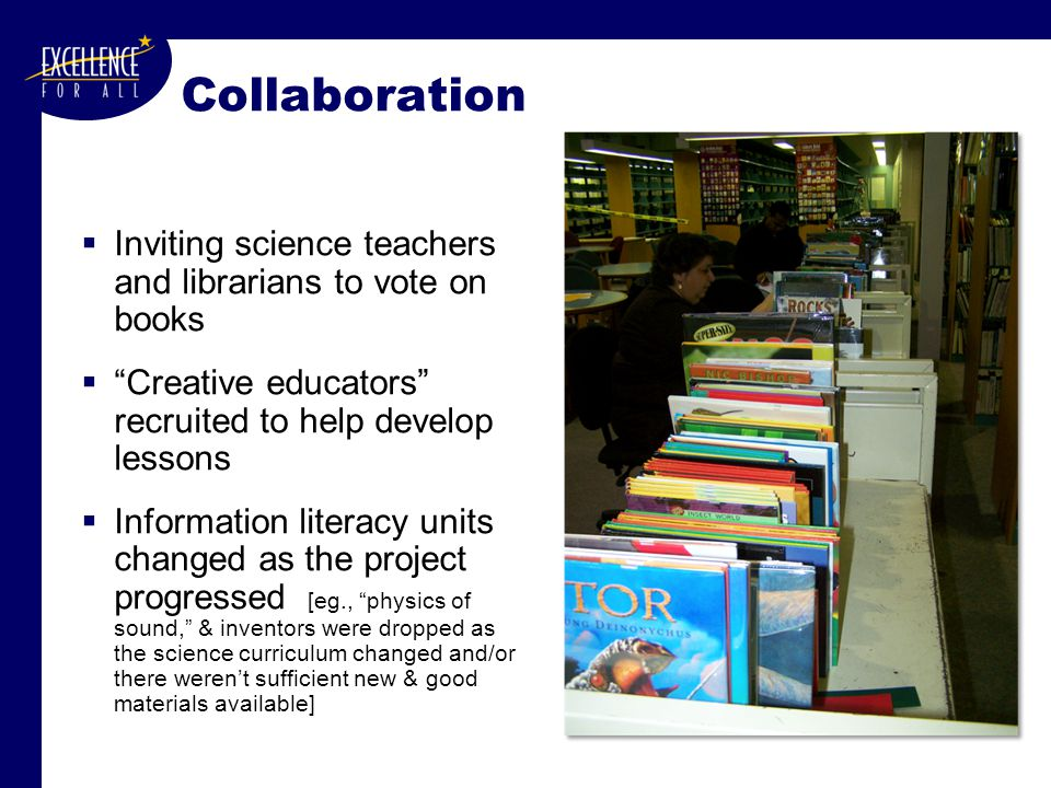 Collaboration  Inviting science teachers and librarians to vote on books  Creative educators recruited to help develop lessons  Information literacy units changed as the project progressed [eg., physics of sound, & inventors were dropped as the science curriculum changed and/or there weren't sufficient new & good materials available]
