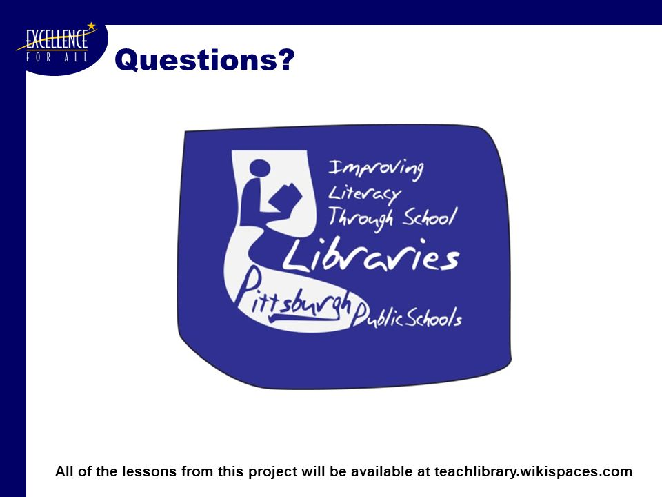 Questions All of the lessons from this project will be available at teachlibrary.wikispaces.com