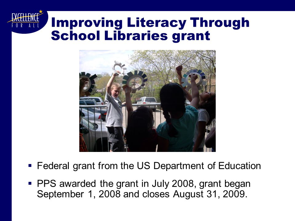 Improving Literacy Through School Libraries grant  Federal grant from the US Department of Education  PPS awarded the grant in July 2008, grant began September 1, 2008 and closes August 31, 2009.