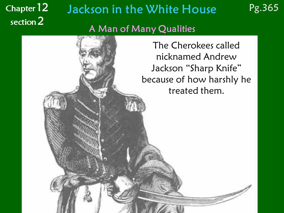 Pg.365 Chapter 12 section 2 A Man of Many Qualities Jackson in the White House The Cherokees called nicknamed Andrew Jackson Sharp Knife because of how harshly he treated them.