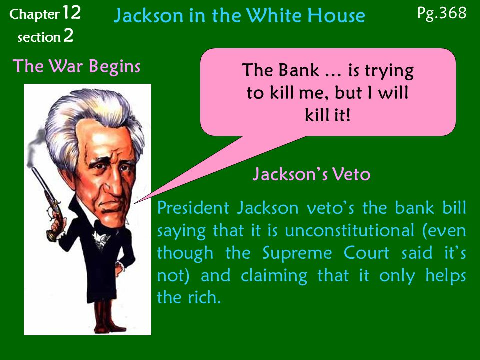 The War Begins The Bank … is trying to kill me, but I will kill it! Jackson's Veto President Jackson veto's the bank bill saying that it is unconstitu