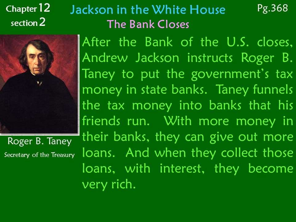Chapter 12 section 2 Roger B. Taney Secretary of the Treasury Jackson in the White House The Bank Closes Pg.368 After the Bank of the U.S. closes, And