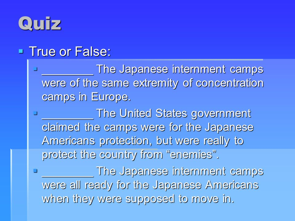Quiz  True or False:  ________ The Japanese internment camps were of the same extremity of concentration camps in Europe.