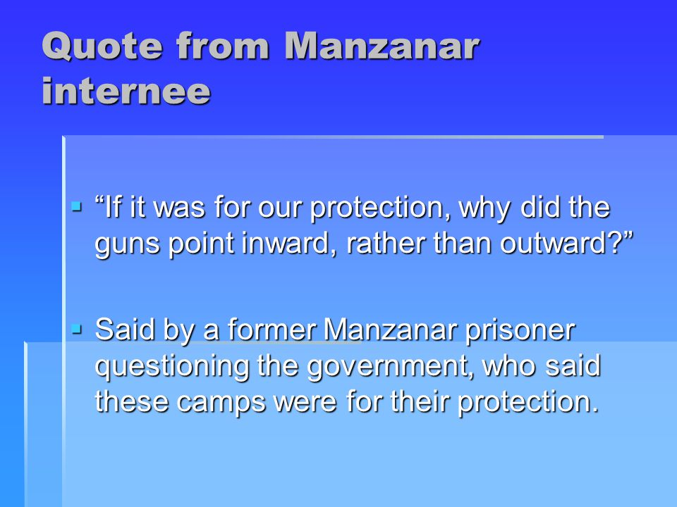 Quote from Manzanar internee  If it was for our protection, why did the guns point inward, rather than outward  Said by a former Manzanar prisoner questioning the government, who said these camps were for their protection.