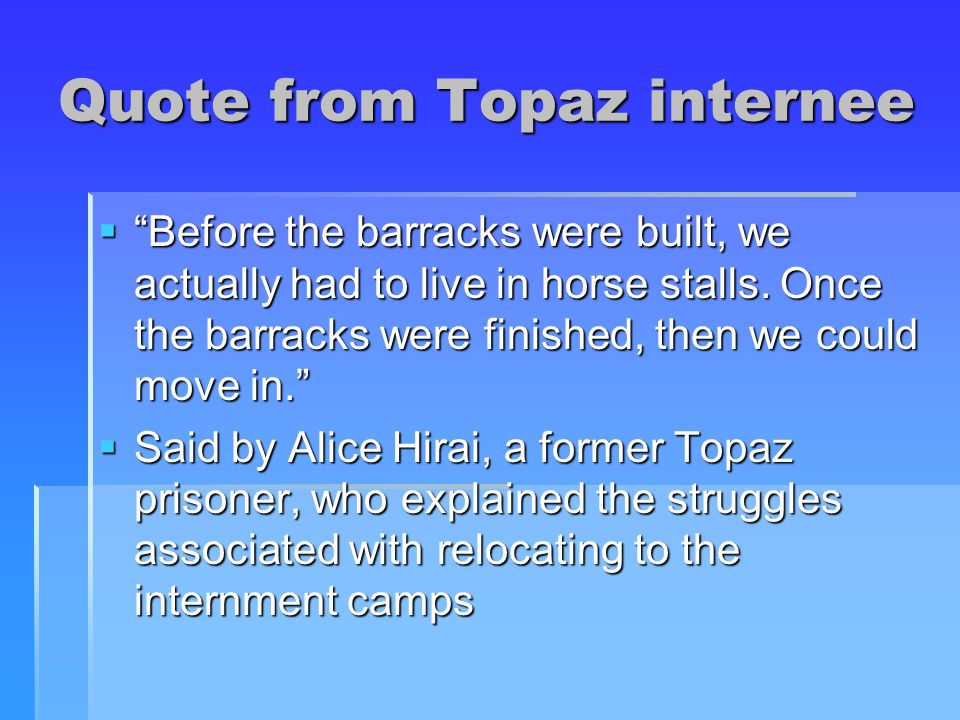 Quote from Topaz internee  Before the barracks were built, we actually had to live in horse stalls.