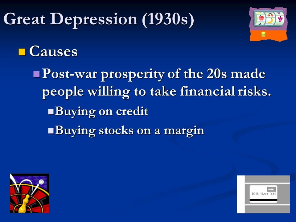 Great Depression (1930s) Causes Post-war prosperity of the 20s made people willing to take financial risks.