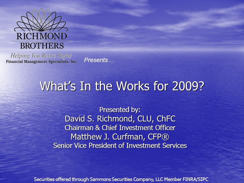 What's In the Works for 2009? Presented by: David S. Richmond, CLU, ChFC Chairman & Chief Investment Officer Matthew J. Curfman, CFP® Senior Vice Pres