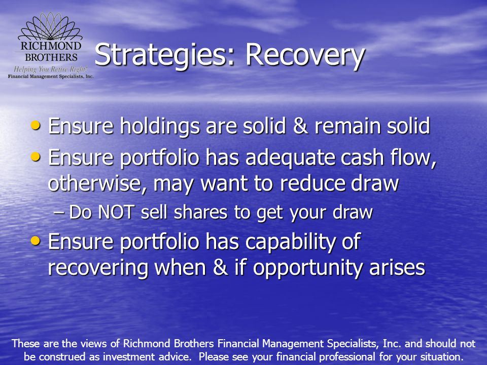 Strategies: Recovery Ensure holdings are solid & remain solid Ensure holdings are solid & remain solid Ensure portfolio has adequate cash flow, otherw