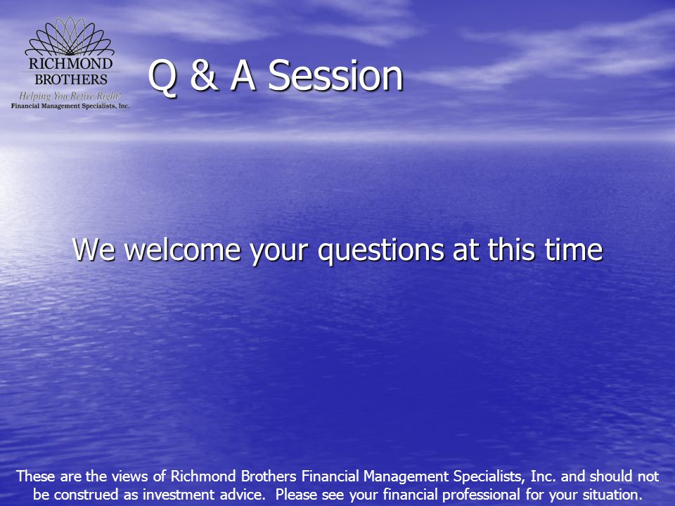 Q & A Session We welcome your questions at this time These are the views of Richmond Brothers Financial Management Specialists, Inc. and should not be