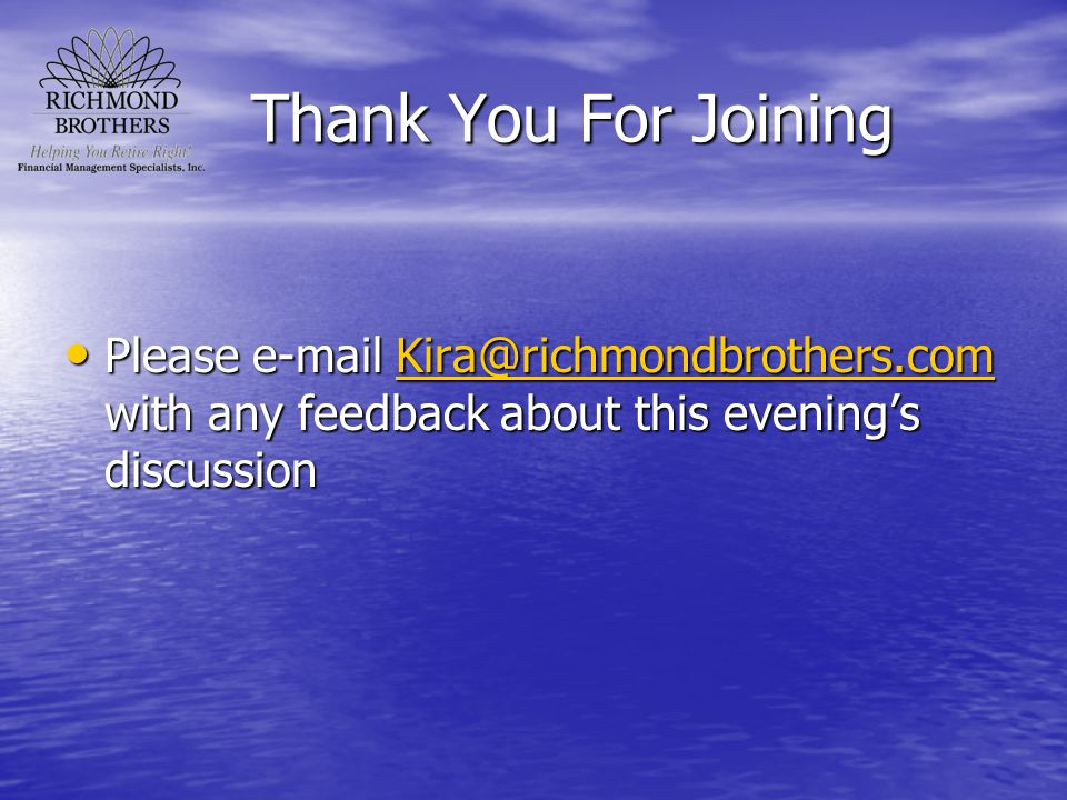 Thank You For Joining Please e-mail Kira@richmondbrothers.com with any feedback about this evening's discussion Please e-mail Kira@richmondbrothers.co