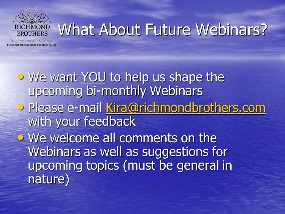 What About Future Webinars? We want YOU to help us shape the upcoming bi-monthly Webinars We want YOU to help us shape the upcoming bi-monthly Webinar