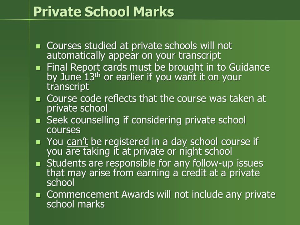 Private School Marks Courses studied at private schools will not automatically appear on your transcript Courses studied at private schools will not automatically appear on your transcript Final Report cards must be brought in to Guidance by June 13 th or earlier if you want it on your transcript Final Report cards must be brought in to Guidance by June 13 th or earlier if you want it on your transcript Course code reflects that the course was taken at private school Course code reflects that the course was taken at private school Seek counselling if considering private school courses Seek counselling if considering private school courses You can't be registered in a day school course if you are taking it at private or night school You can't be registered in a day school course if you are taking it at private or night school Students are responsible for any follow-up issues that may arise from earning a credit at a private school Students are responsible for any follow-up issues that may arise from earning a credit at a private school Commencement Awards will not include any private school marks Commencement Awards will not include any private school marks