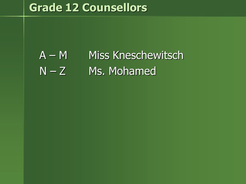 Grade 12 Counsellors A – MMiss Kneschewitsch N – Z Ms. Mohamed