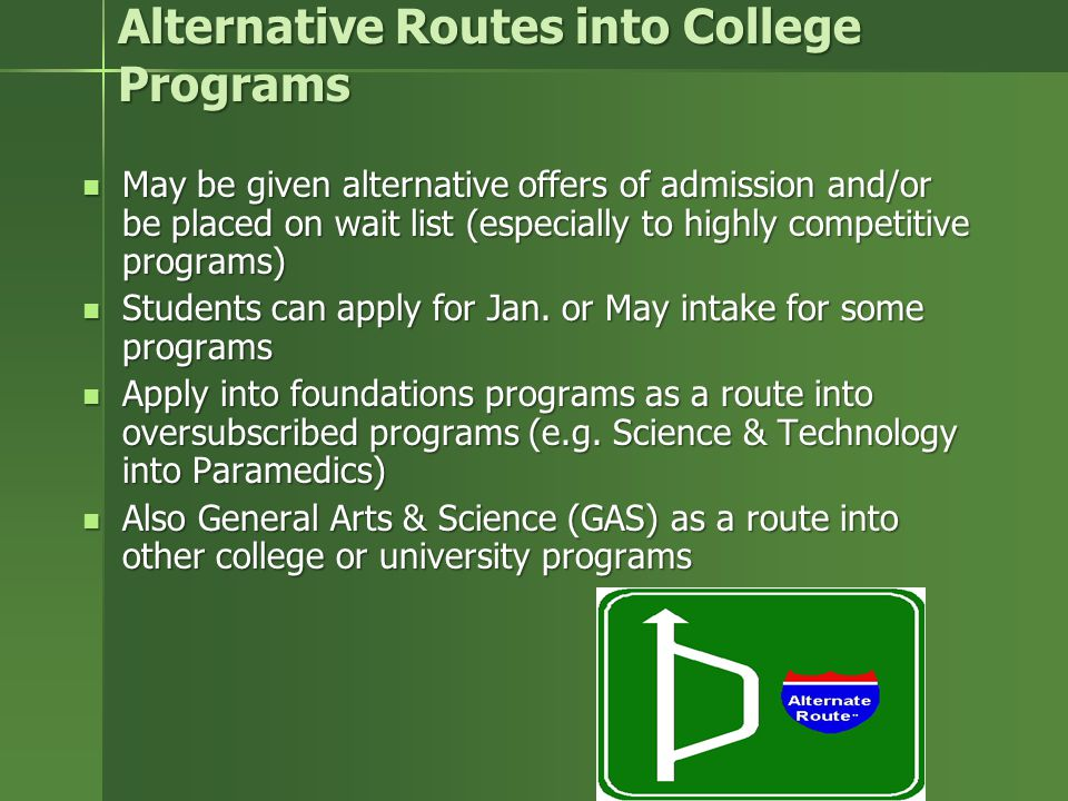 Alternative Routes into College Programs May be given alternative offers of admission and/or be placed on wait list (especially to highly competitive programs) May be given alternative offers of admission and/or be placed on wait list (especially to highly competitive programs) Students can apply for Jan.