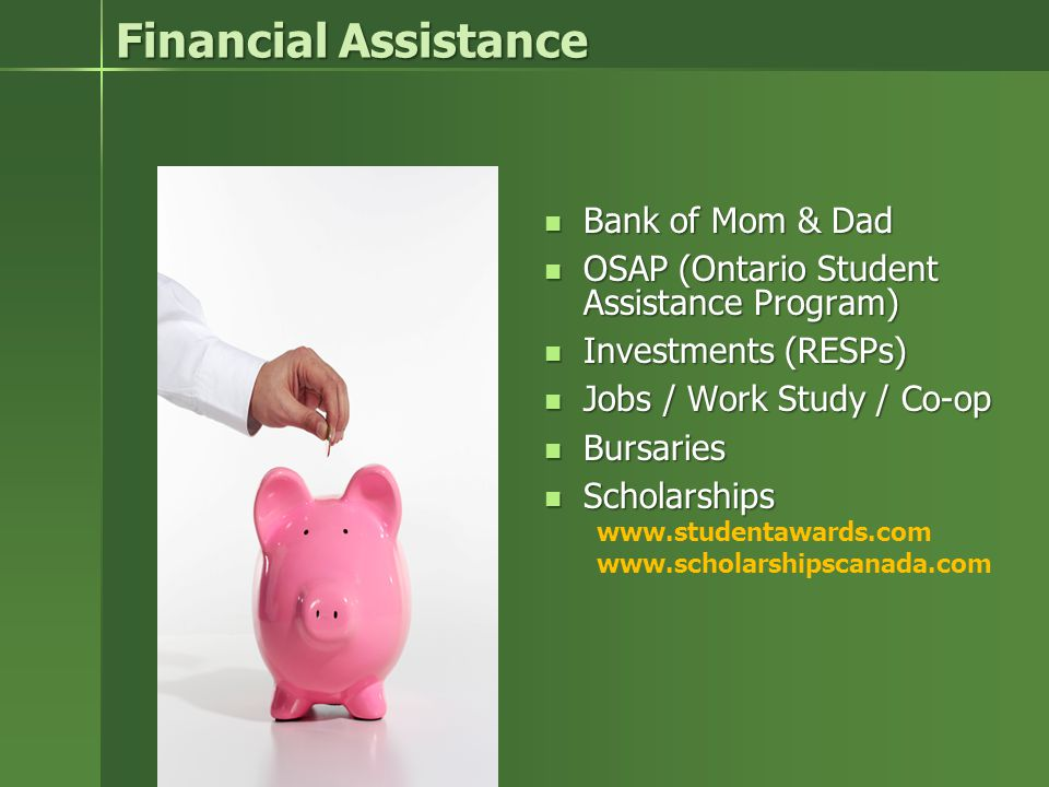 Financial Assistance Bank of Mom & Dad Bank of Mom & Dad OSAP (Ontario Student Assistance Program) OSAP (Ontario Student Assistance Program) Investments (RESPs) Investments (RESPs) Jobs / Work Study / Co-op Jobs / Work Study / Co-op Bursaries Bursaries Scholarships Scholarships www.studentawards.com www.scholarshipscanada.com