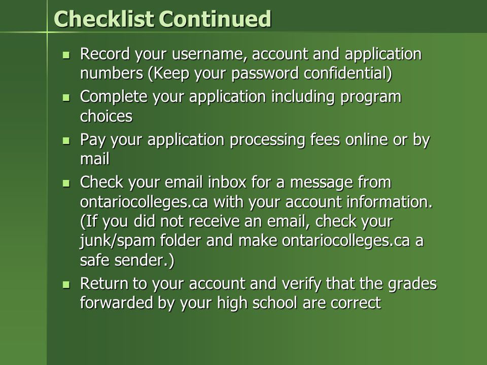 Checklist Continued Record your username, account and application numbers (Keep your password confidential) Record your username, account and application numbers (Keep your password confidential) Complete your application including program choices Complete your application including program choices Pay your application processing fees online or by mail Pay your application processing fees online or by mail Check your email inbox for a message from ontariocolleges.ca with your account information.