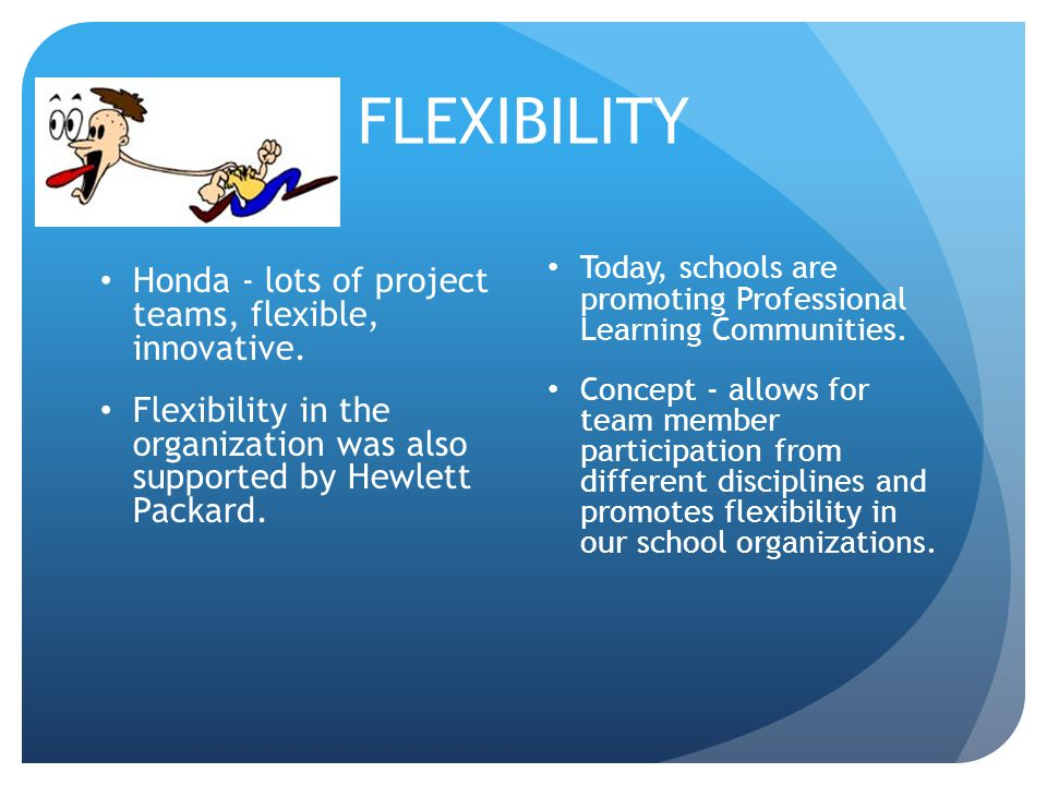 FLEXIBILITY Honda - lots of project teams, flexible, innovative. Flexibility in the organization was also supported by Hewlett Packard. Today, schools