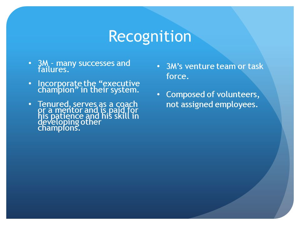 Recognition 3M - many successes and failures. Incorporate the executive champion in their system.